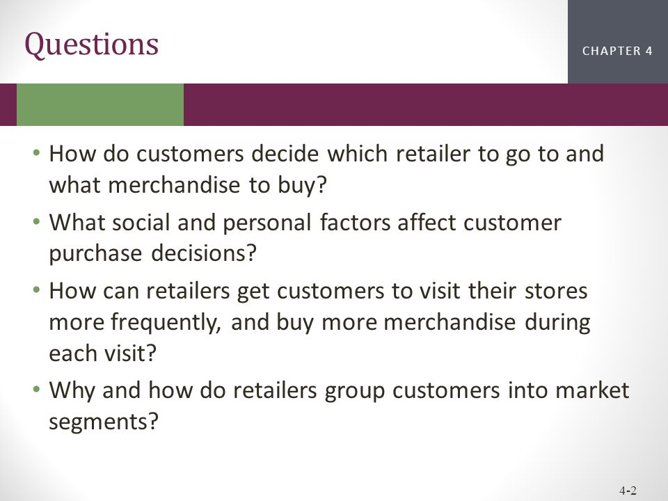 CHAPTER 2CHAPTER 1 CHAPTER 4 4-2 Questions How do customers decide which retailer to go to and what merchandise to buy? What social and personal facto