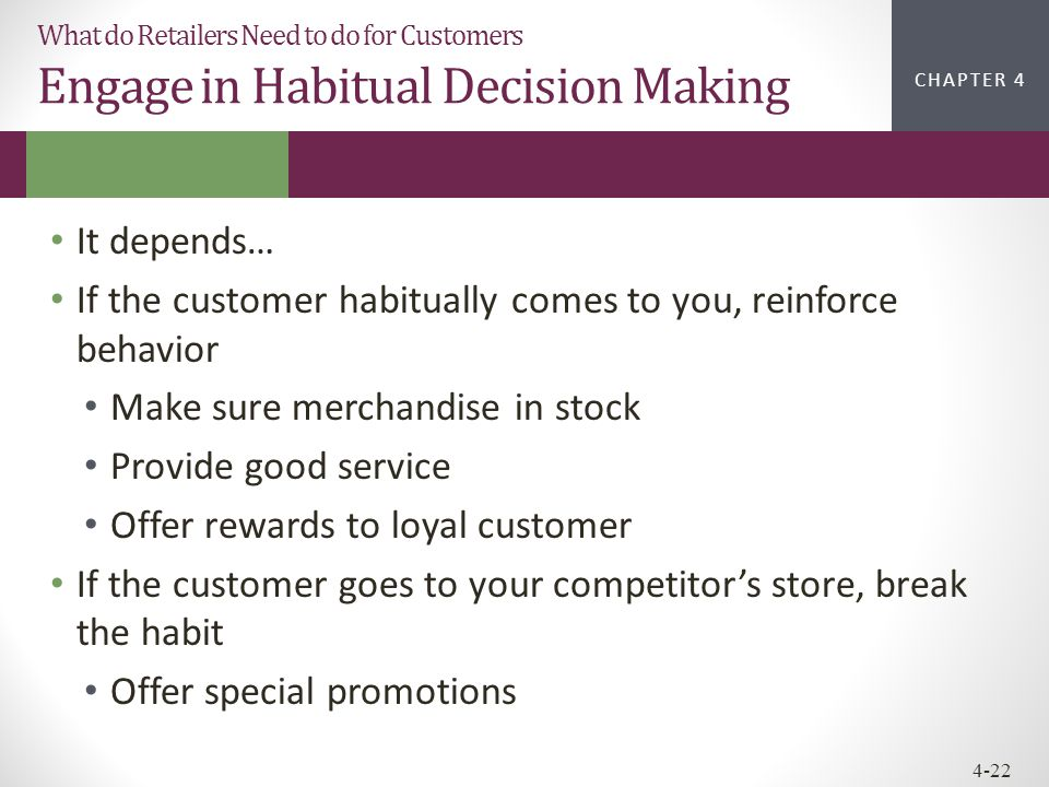 CHAPTER 2CHAPTER 1 CHAPTER 4 4-22 What do Retailers Need to do for Customers Engage in Habitual Decision Making It depends… If the customer habitually