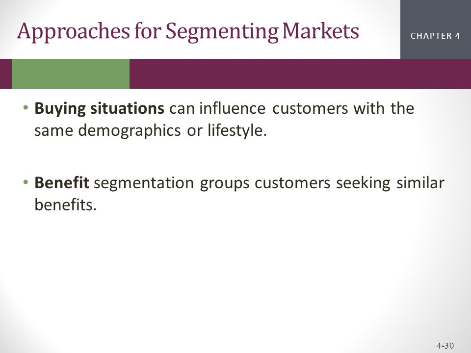 CHAPTER 2CHAPTER 1 CHAPTER 4 4-30 Approaches for Segmenting Markets Buying situations can influence customers with the same demographics or lifestyle.