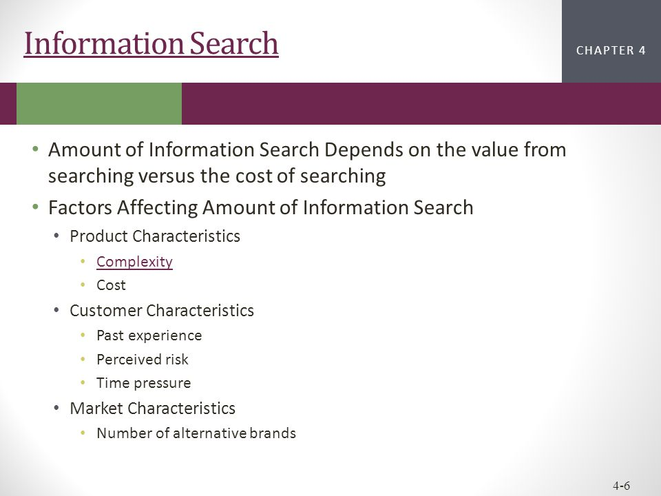 CHAPTER 2CHAPTER 1 CHAPTER 4 4-6 Information Search Amount of Information Search Depends on the value from searching versus the cost of searching Fact