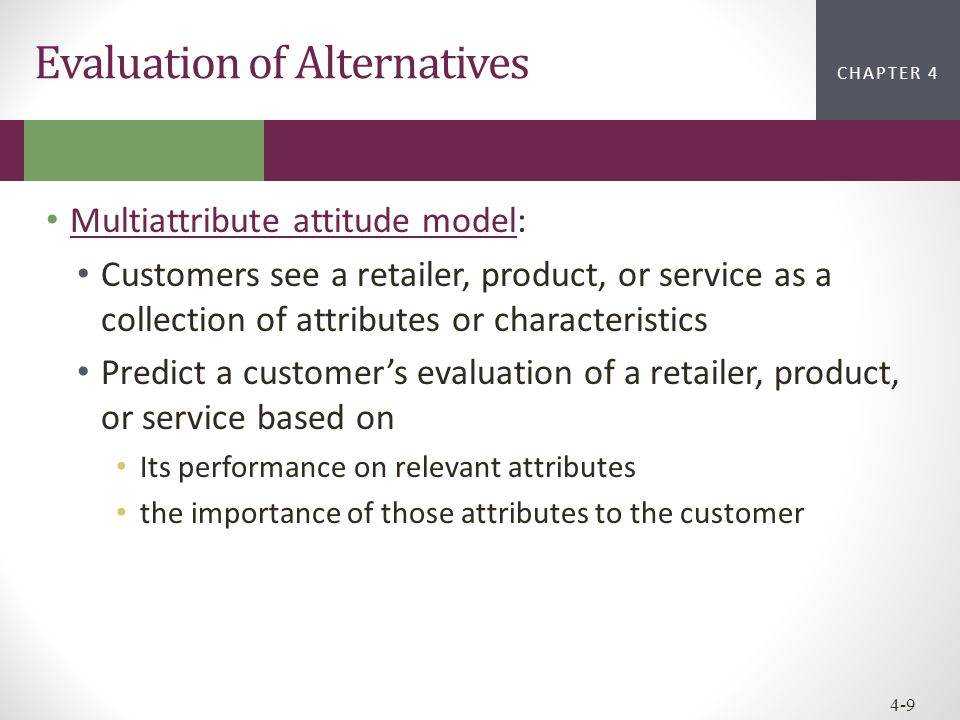 CHAPTER 2CHAPTER 1 CHAPTER 4 4-9 Evaluation of Alternatives Multiattribute attitude model: Multiattribute attitude model Customers see a retailer, pro