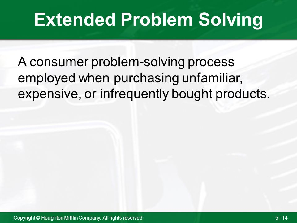 5 | 14Copyright © Houghton Mifflin Company. All rights reserved. Extended Problem Solving A consumer problem-solving process employed when purchasing