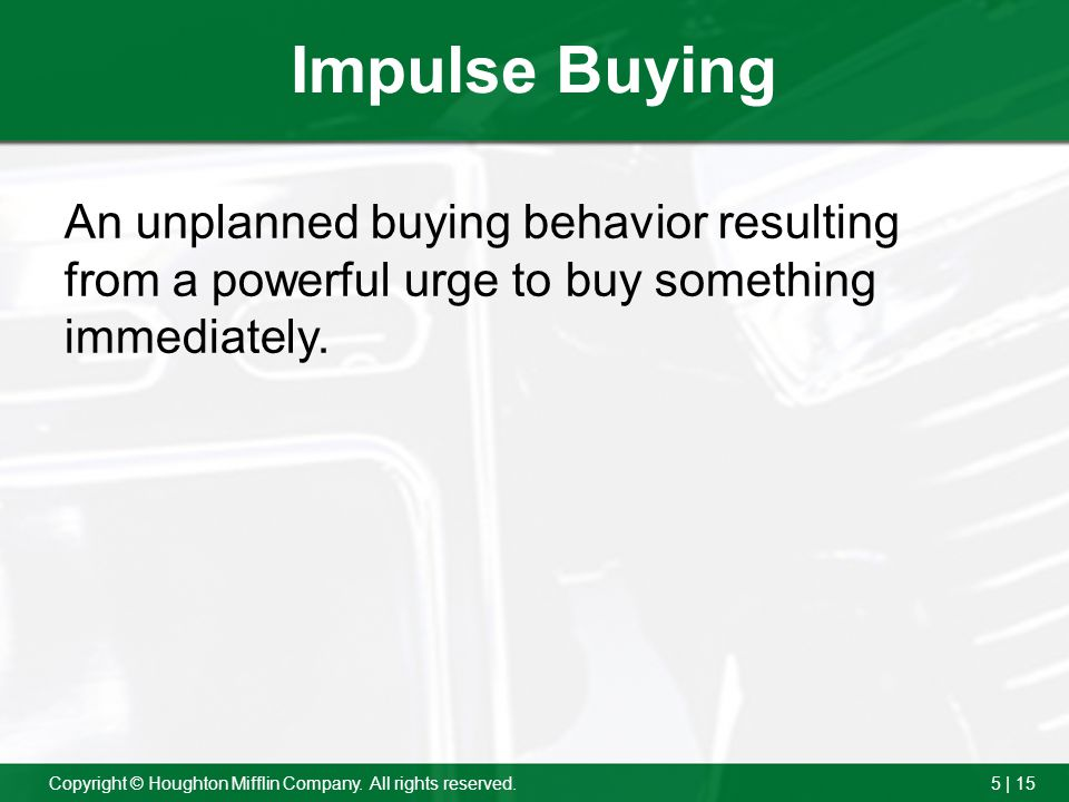 5 | 15Copyright © Houghton Mifflin Company. All rights reserved. Impulse Buying An unplanned buying behavior resulting from a powerful urge to buy som