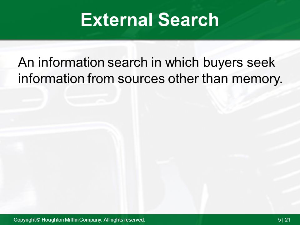 5 | 21Copyright © Houghton Mifflin Company. All rights reserved. External Search An information search in which buyers seek information from sources o