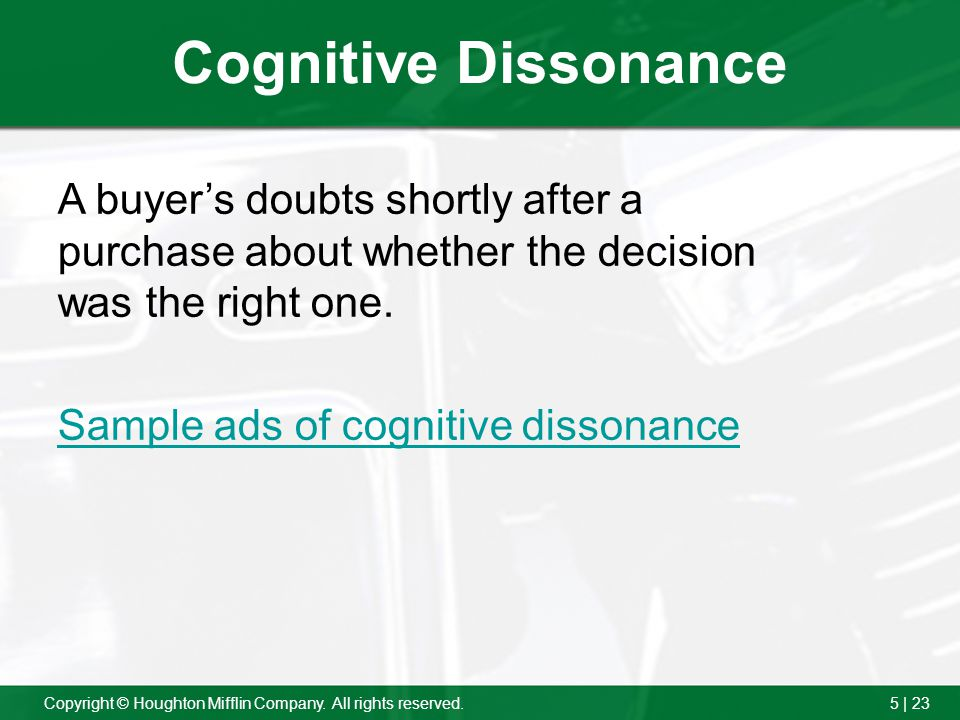 5 | 23Copyright © Houghton Mifflin Company. All rights reserved. Cognitive Dissonance A buyers doubts shortly after a purchase about whether the decis
