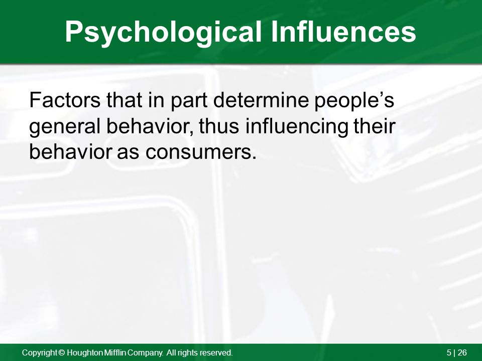 5 | 26Copyright © Houghton Mifflin Company. All rights reserved. Psychological Influences Factors that in part determine peoples general behavior, thu