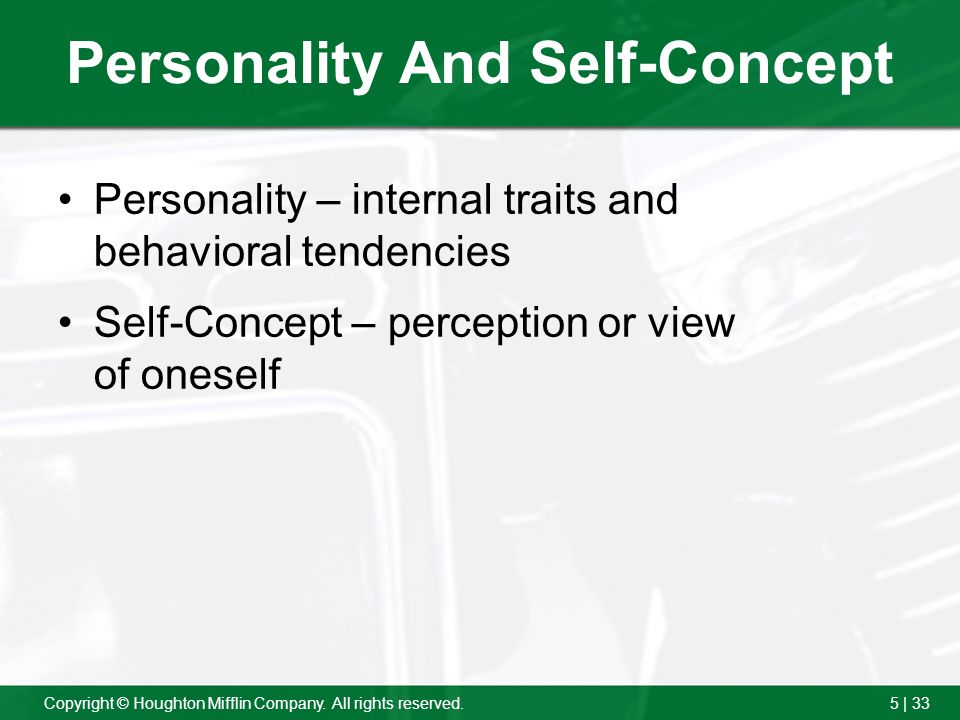 5 | 33Copyright © Houghton Mifflin Company. All rights reserved. Personality And Self-Concept Personality – internal traits and behavioral tendencies