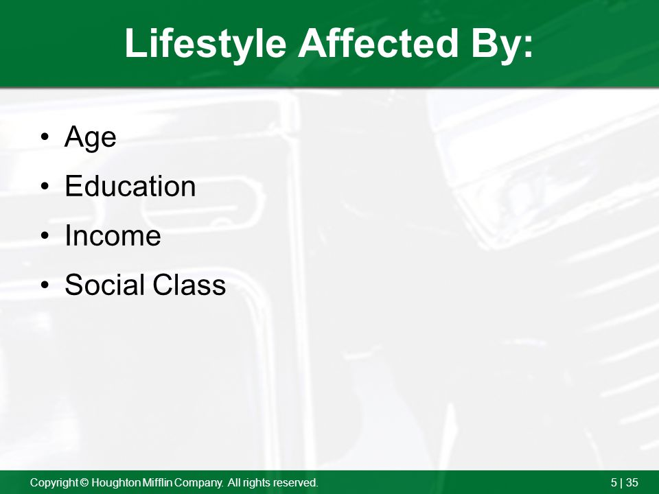 5 | 35Copyright © Houghton Mifflin Company. All rights reserved. Lifestyle Affected By: Age Education Income Social Class