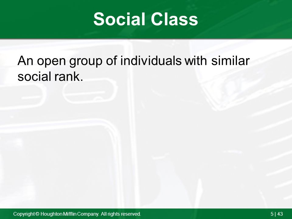 5 | 43Copyright © Houghton Mifflin Company. All rights reserved. Social Class An open group of individuals with similar social rank.