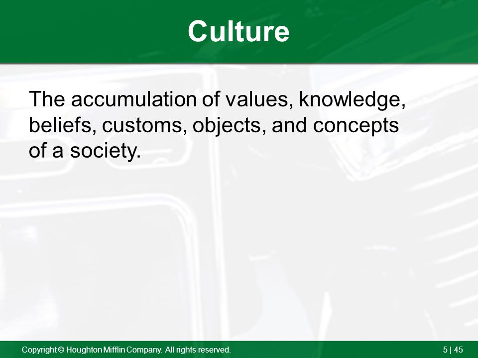 5 | 45Copyright © Houghton Mifflin Company. All rights reserved. Culture The accumulation of values, knowledge, beliefs, customs, objects, and concept