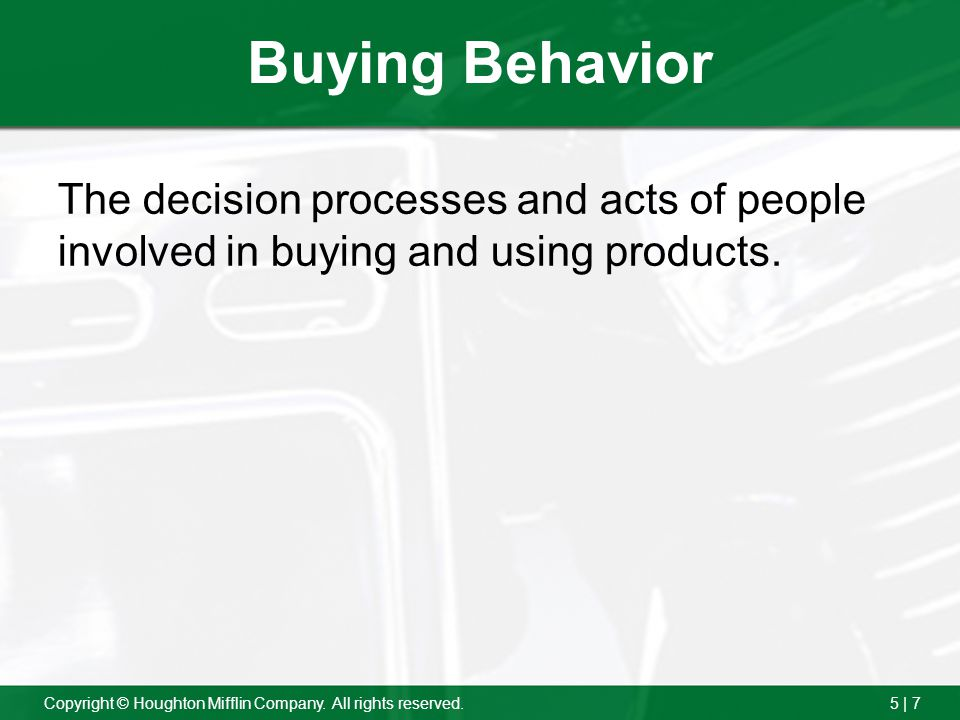 5 | 7Copyright © Houghton Mifflin Company. All rights reserved. Buying Behavior The decision processes and acts of people involved in buying and using