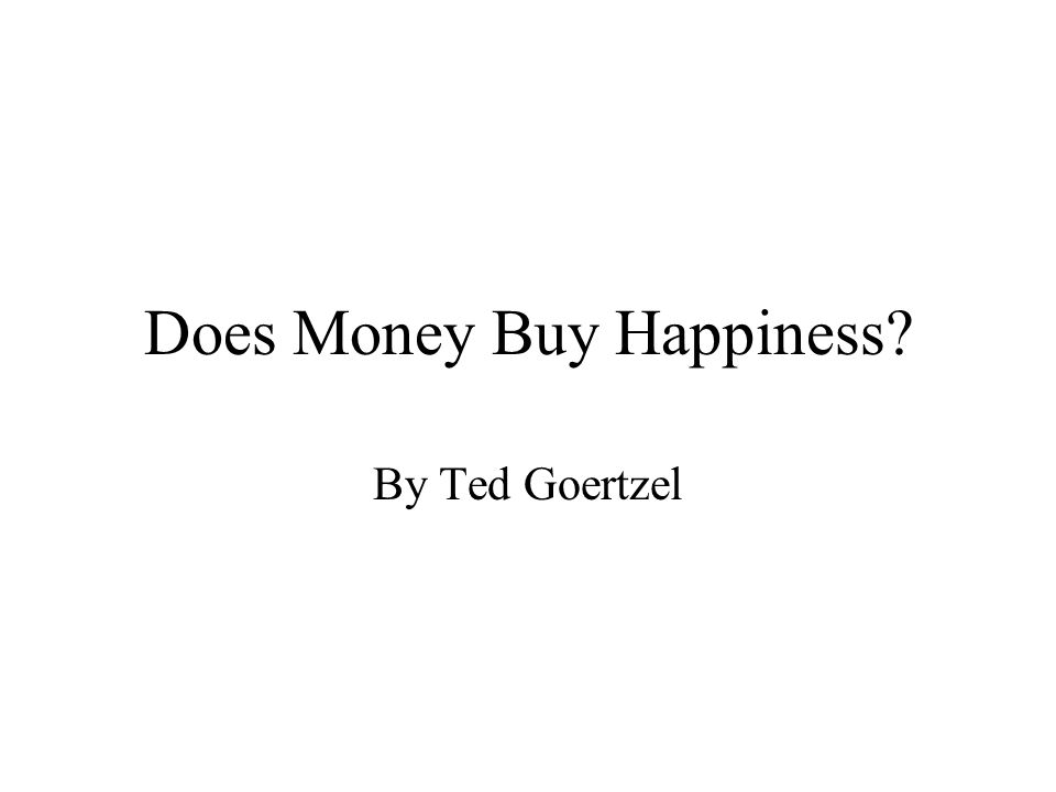 Does Money Buy Happiness? By Ted Goertzel