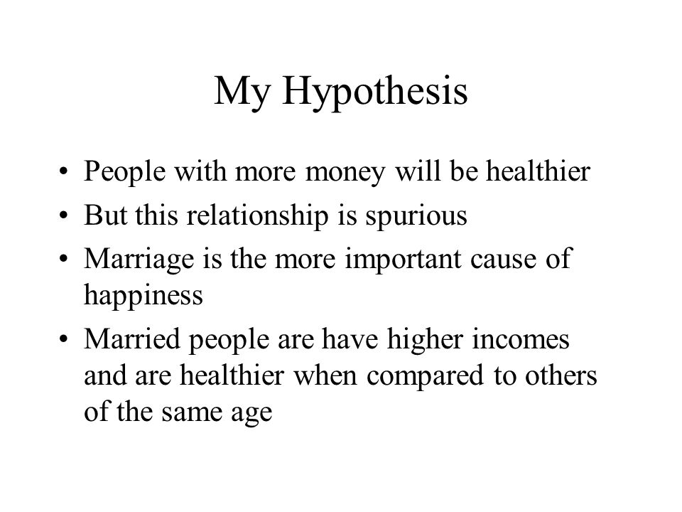My Hypothesis People with more money will be healthier But this relationship is spurious Marriage is the more important cause of happiness Married peo