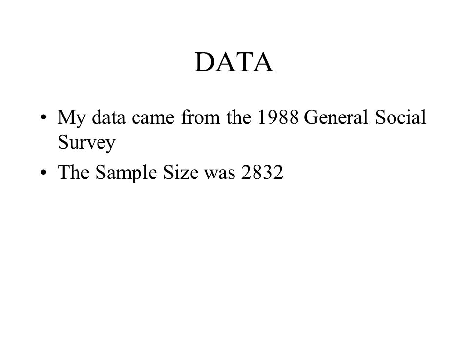 DATA My data came from the 1988 General Social Survey The Sample Size was 2832