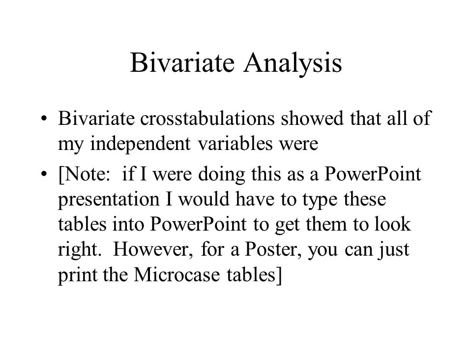 Bivariate Analysis Bivariate crosstabulations showed that all of my independent variables were [Note: if I were doing this as a PowerPoint presentation I would have to type these tables into PowerPoint to get them to look right.