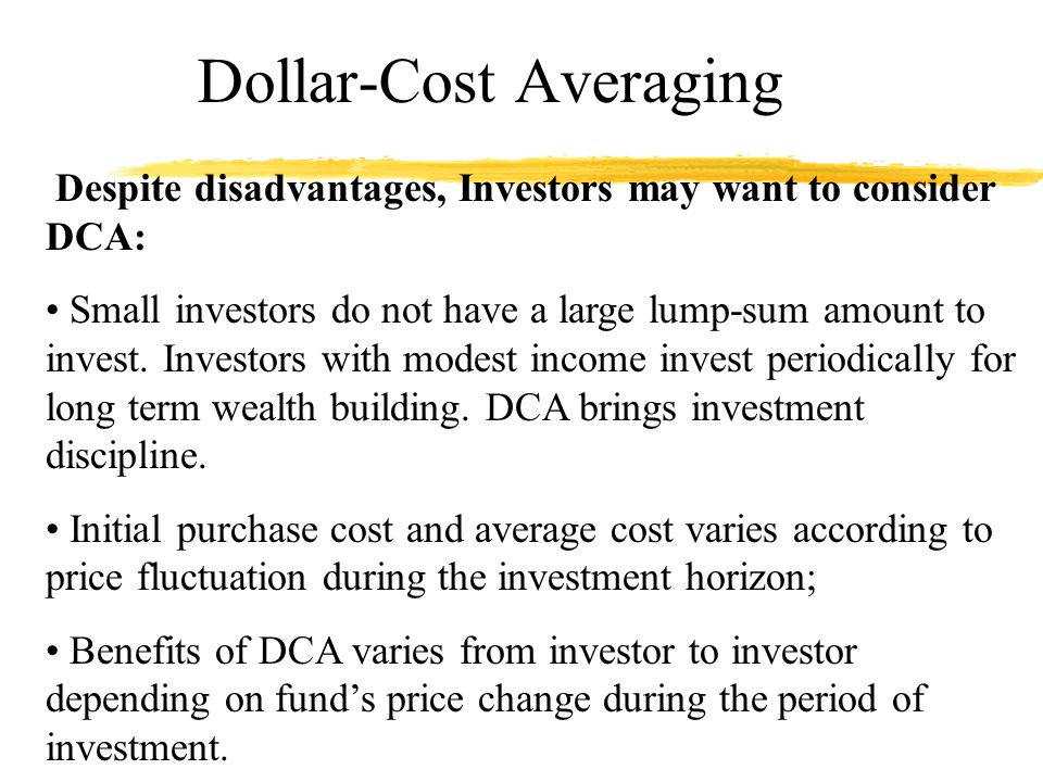 Dollar-Cost Averaging Despite disadvantages, Investors may want to consider DCA: Small investors do not have a large lump-sum amount to invest.