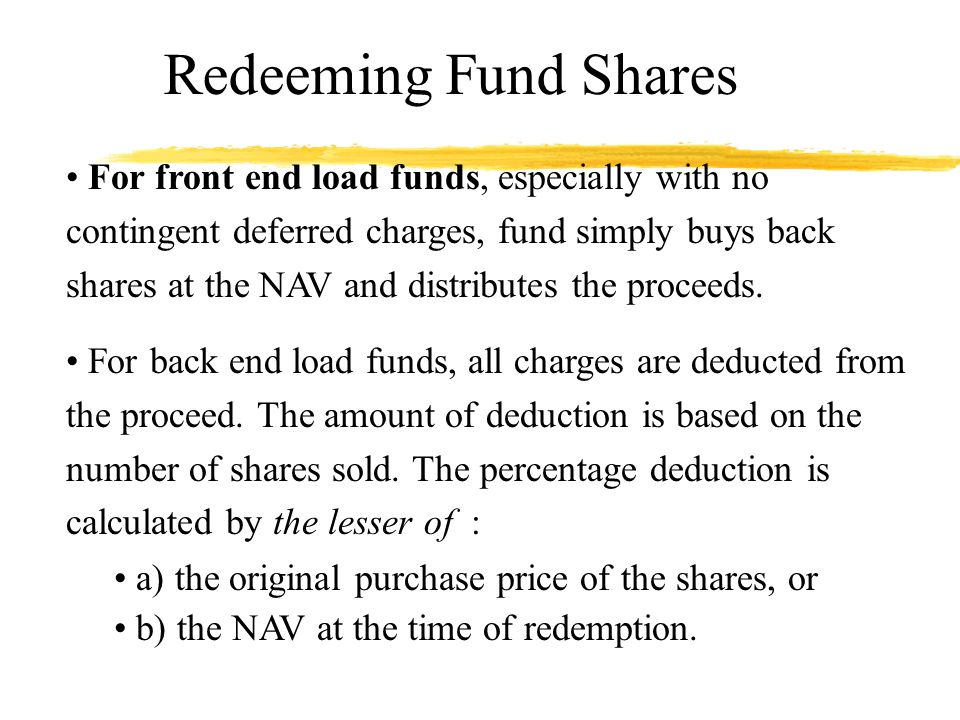 Redeeming Fund Shares For front end load funds, especially with no contingent deferred charges, fund simply buys back shares at the NAV and distributes the proceeds.