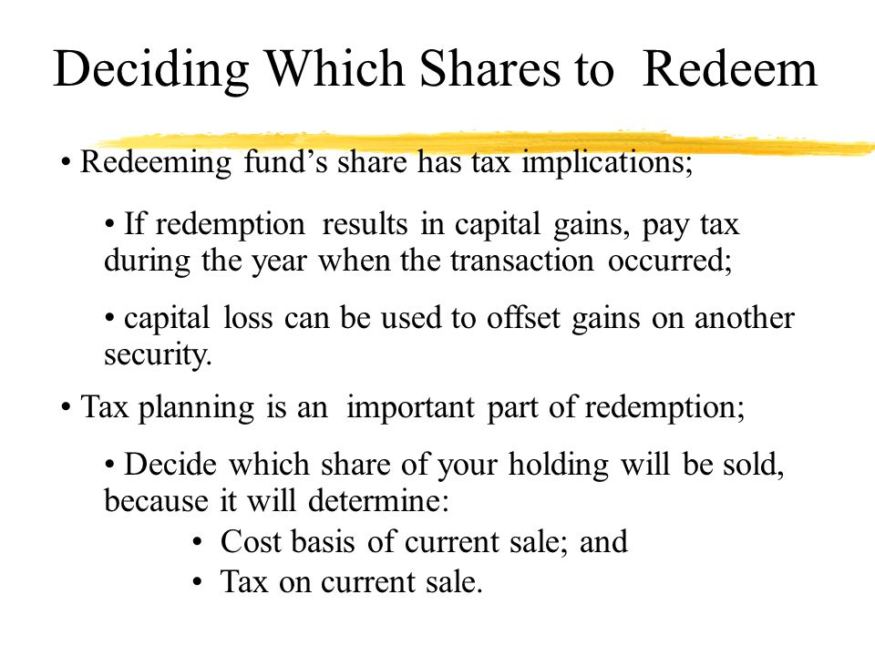 Deciding Which Shares to Redeem Redeeming funds share has tax implications; If redemption results in capital gains, pay tax during the year when the transaction occurred; capital loss can be used to offset gains on another security.
