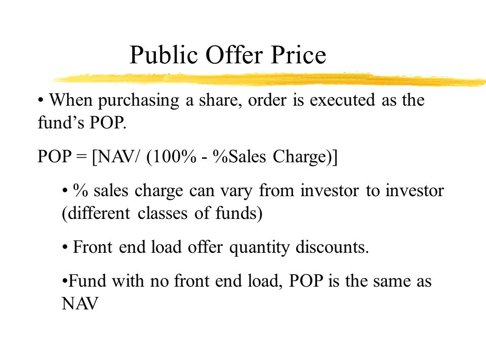 Public Offer Price Example, page 105 NAV $20.45, initial charges - 5.75% POP = [$20.45/ (100% - 5.75%)] = $21.70 With a $1,000 investment, # of Shares = $1,000/$21.70 = 46.08 shares; A fund with 3% charges due to quantity discount: POP = [$20.45/ (100% - 3.0%)] = $21.08 # of Shares = $1,000/$21.08 = 47.43 shares.