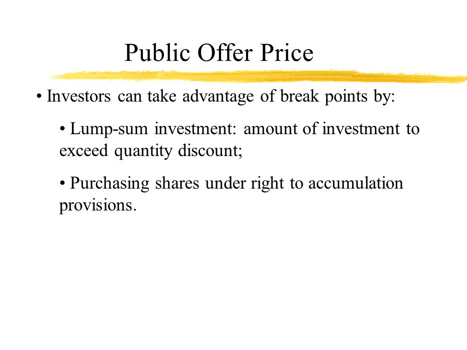 Public Offer Price Investors can take advantage of break points by: Lump-sum investment: amount of investment to exceed quantity discount; Purchasing shares under right to accumulation provisions.