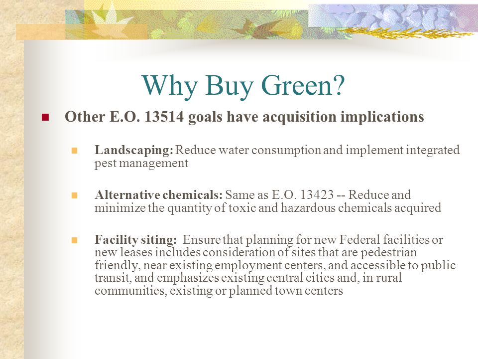 Why Buy Green? Other E.O. 13514 goals have acquisition implications Landscaping: Reduce water consumption and implement integrated pest management Alt