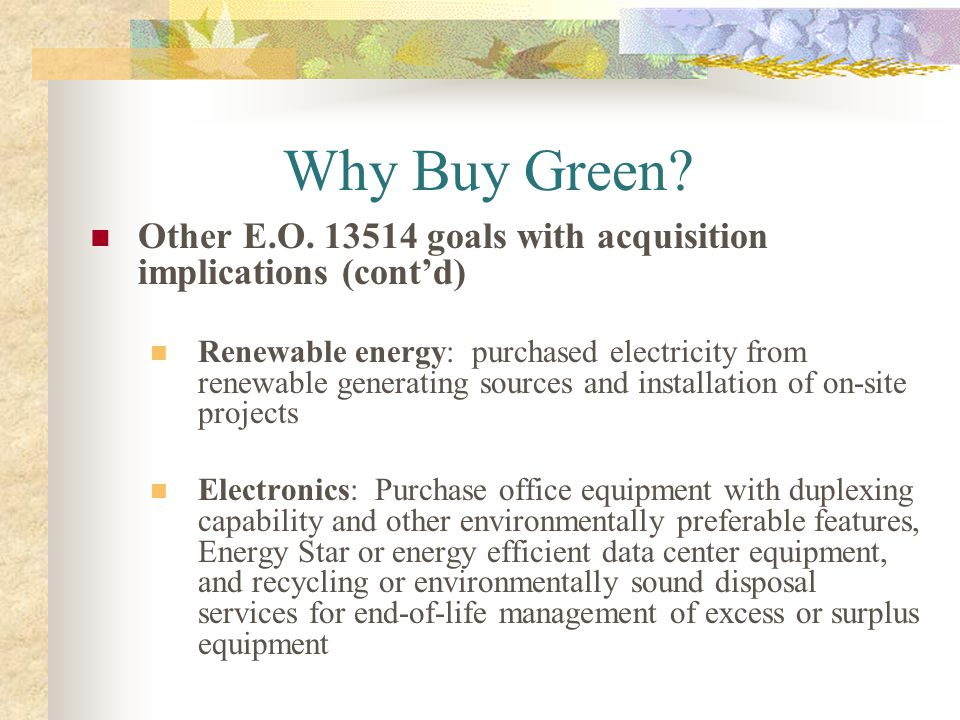 Why Buy Green? Other E.O. 13514 goals with acquisition implications (contd) Renewable energy: purchased electricity from renewable generating sources