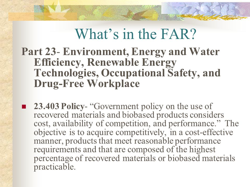 Whats in the FAR? Part 23- Environment, Energy and Water Efficiency, Renewable Energy Technologies, Occupational Safety, and Drug-Free Workplace 23.40