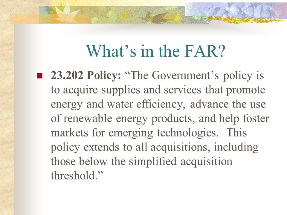 Whats in the FAR? 23.202 Policy: The Governments policy is to acquire supplies and services that promote energy and water efficiency, advance the use