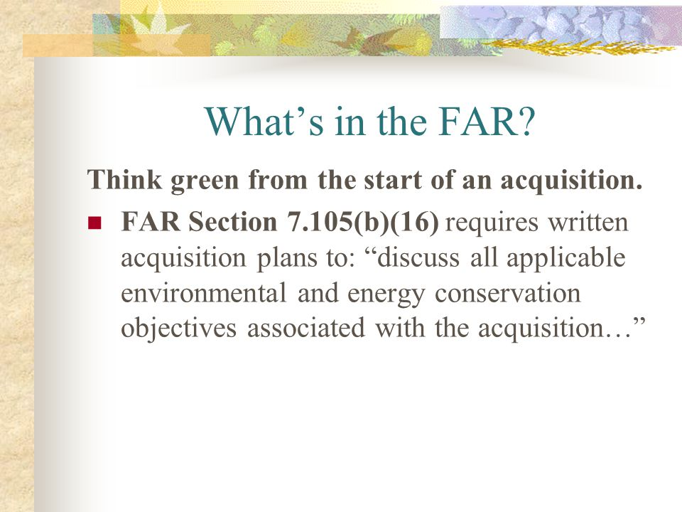 Whats in the FAR? Think green from the start of an acquisition. FAR Section 7.105(b)(16) requires written acquisition plans to: discuss all applicable