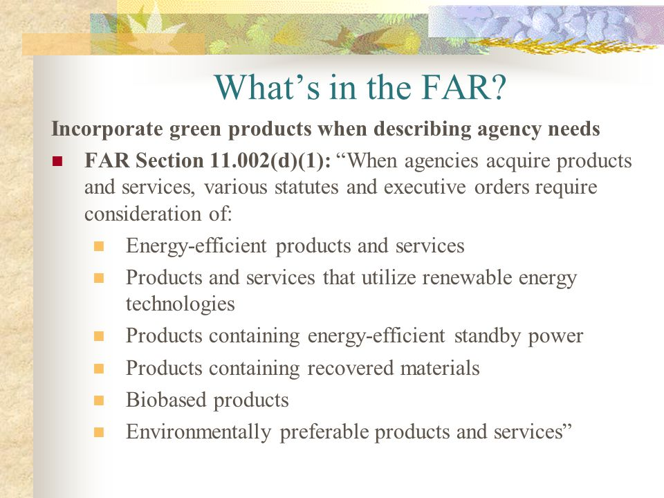 Whats in the FAR? Incorporate green products when describing agency needs FAR Section 11.002(d)(1): When agencies acquire products and services, vario