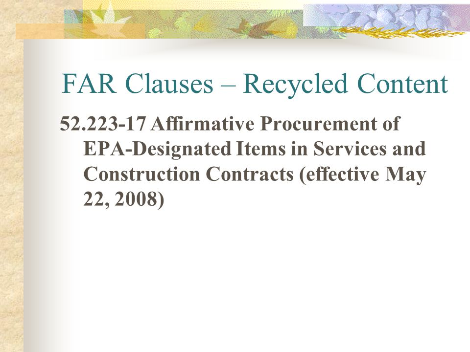 FAR Clauses – Recycled Content 52.223-17 Affirmative Procurement of EPA-Designated Items in Services and Construction Contracts (effective May 22, 200