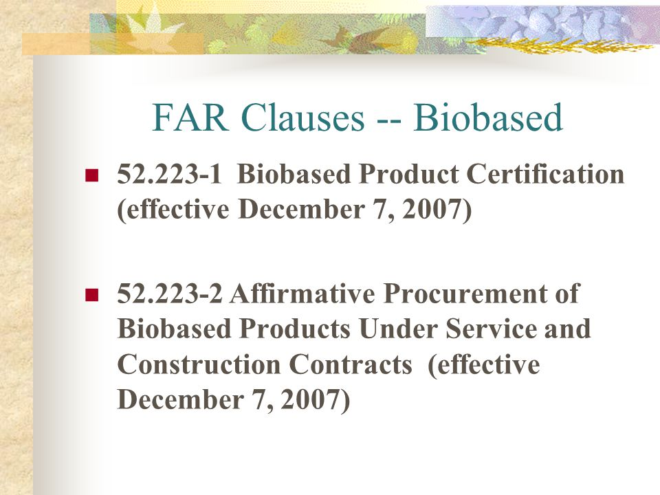 FAR Clauses -- Biobased 52.223-1 Biobased Product Certification (effective December 7, 2007) 52.223-2 Affirmative Procurement of Biobased Products Und