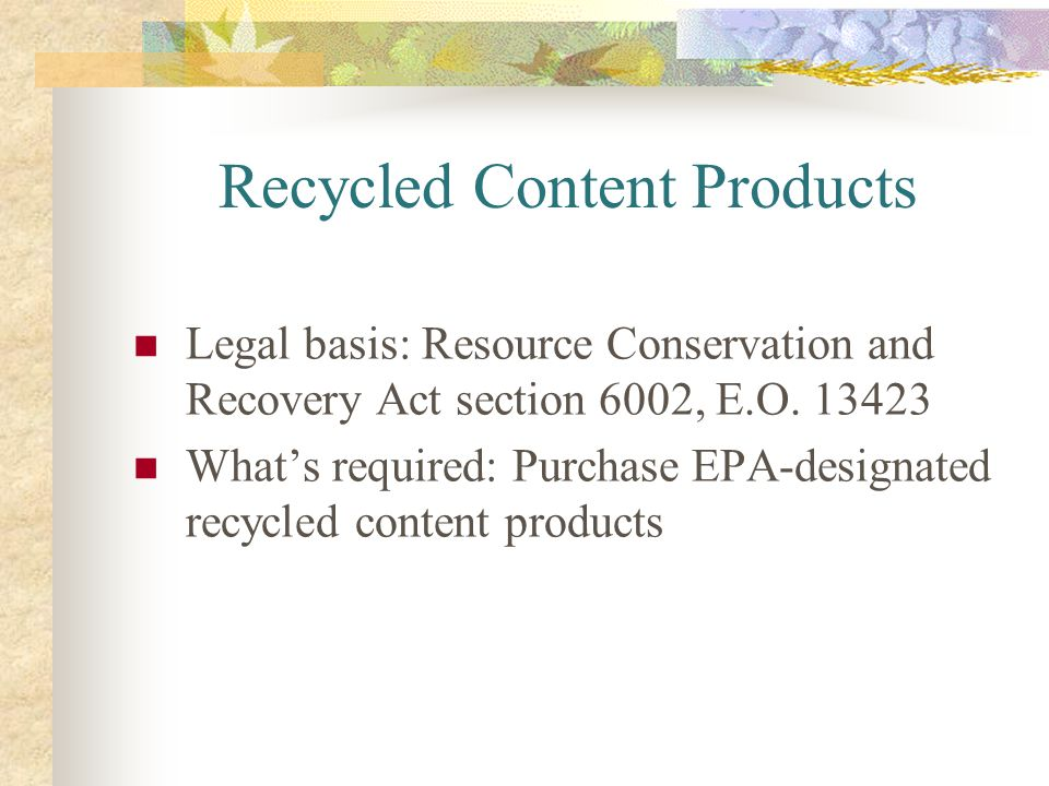 Recycled Content Products Legal basis: Resource Conservation and Recovery Act section 6002, E.O. 13423 Whats required: Purchase EPA-designated recycle
