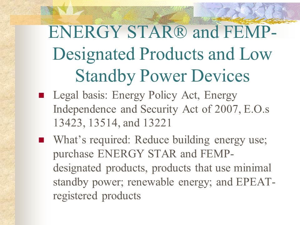 ENERGY STAR® and FEMP- Designated Products and Low Standby Power Devices Legal basis: Energy Policy Act, Energy Independence and Security Act of 2007,