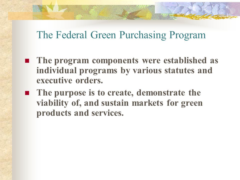 The Federal Green Purchasing Program The program components were established as individual programs by various statutes and executive orders. The purp
