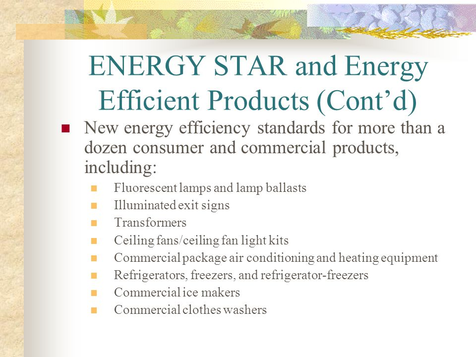 ENERGY STAR and Energy Efficient Products (Contd) New energy efficiency standards for more than a dozen consumer and commercial products, including: F