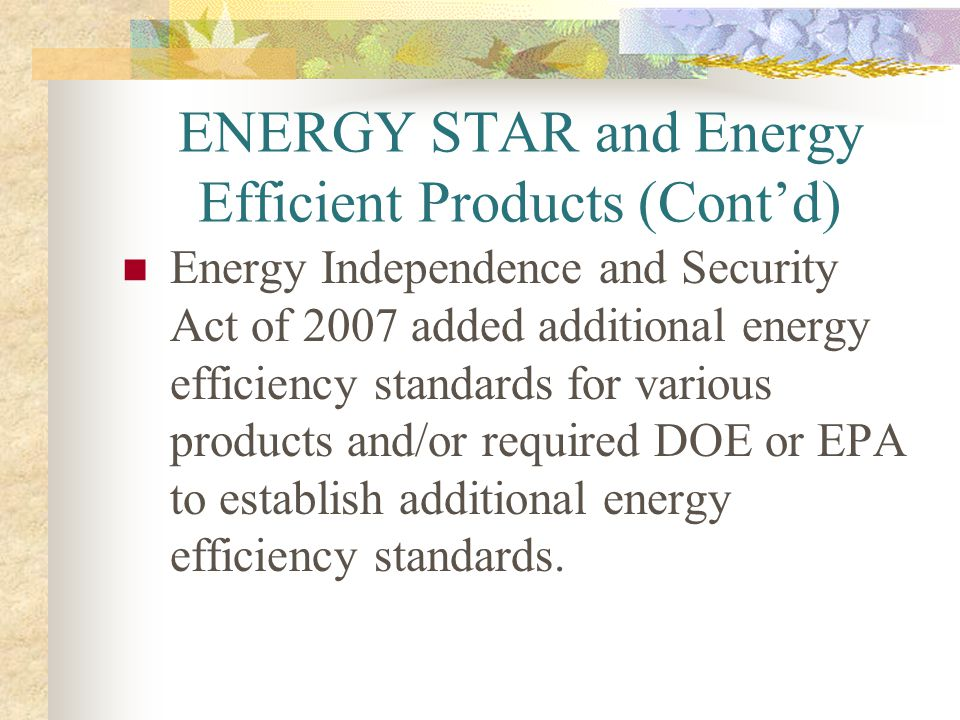 ENERGY STAR and Energy Efficient Products (Contd) Energy Independence and Security Act of 2007 added additional energy efficiency standards for variou