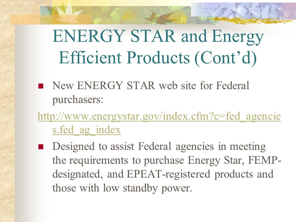 ENERGY STAR and Energy Efficient Products (Contd) New ENERGY STAR web site for Federal purchasers: http://www.energystar.gov/index.cfm?c=fed_agencie s