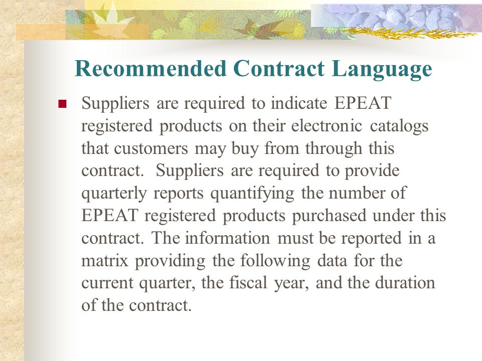 Recommended Contract Language Suppliers are required to indicate EPEAT registered products on their electronic catalogs that customers may buy from th