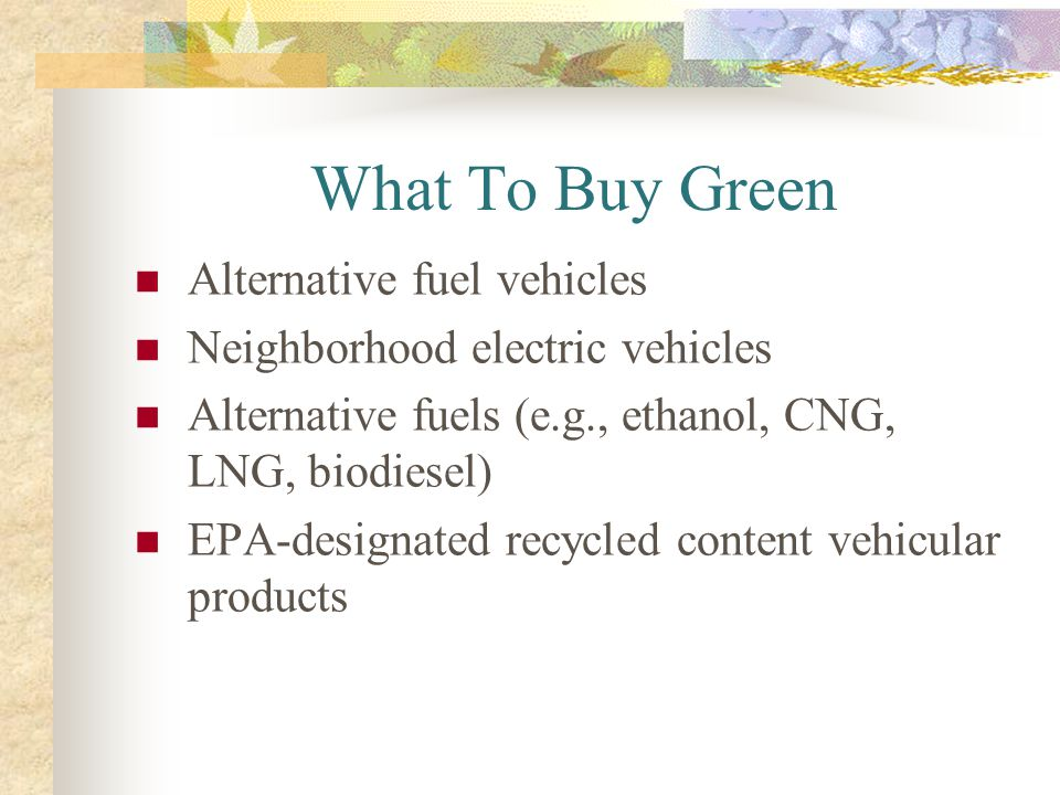 What To Buy Green Alternative fuel vehicles Neighborhood electric vehicles Alternative fuels (e.g., ethanol, CNG, LNG, biodiesel) EPA-designated recyc