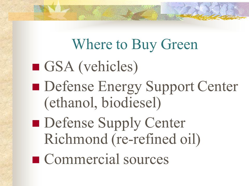 Where to Buy Green GSA (vehicles) Defense Energy Support Center (ethanol, biodiesel) Defense Supply Center Richmond (re-refined oil) Commercial source