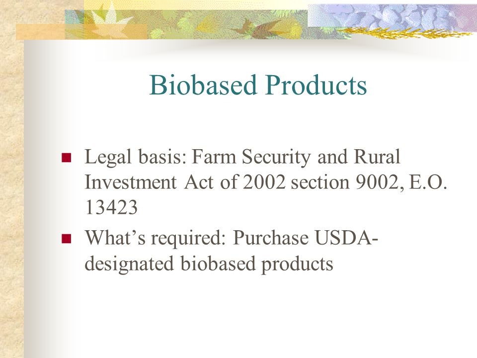 Biobased Products Legal basis: Farm Security and Rural Investment Act of 2002 section 9002, E.O. 13423 Whats required: Purchase USDA- designated bioba