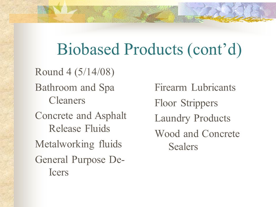 Biobased Products (contd) Round 4 (5/14/08) Bathroom and Spa Cleaners Concrete and Asphalt Release Fluids Metalworking fluids General Purpose De- Icer