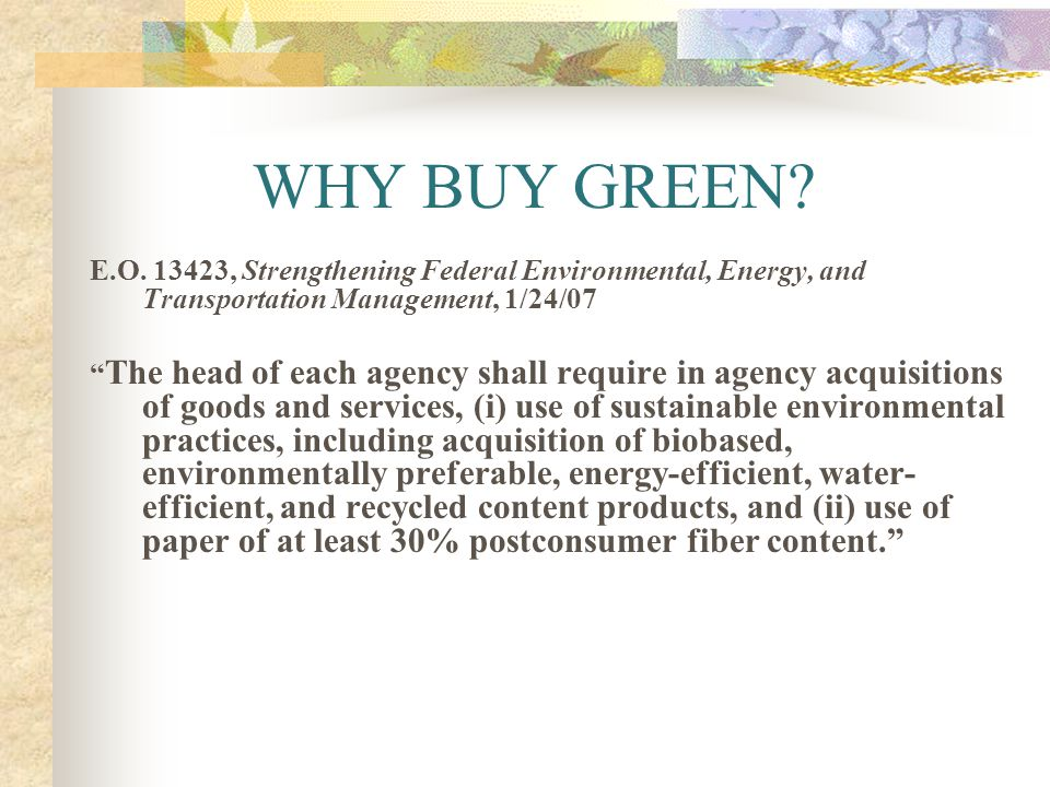WHY BUY GREEN? E.O. 13423, Strengthening Federal Environmental, Energy, and Transportation Management, 1/24/07 The head of each agency shall require i
