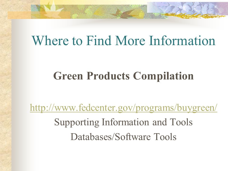 Where to Find More Information Green Products Compilation http://www.fedcenter.gov/programs/buygreen/ Supporting Information and Tools Databases/Softw