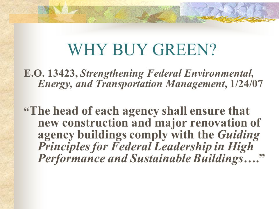 WHY BUY GREEN? E.O. 13423, Strengthening Federal Environmental, Energy, and Transportation Management, 1/24/07 The head of each agency shall ensure th