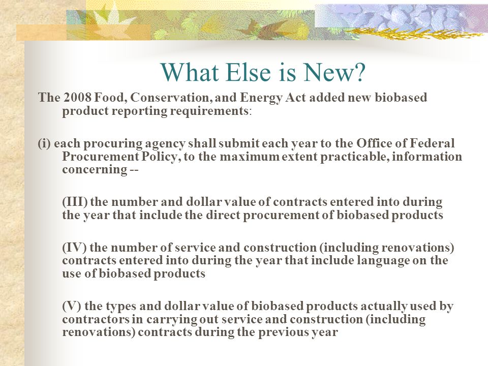 What Else is New? The 2008 Food, Conservation, and Energy Act added new biobased product reporting requirements: (i) each procuring agency shall submi