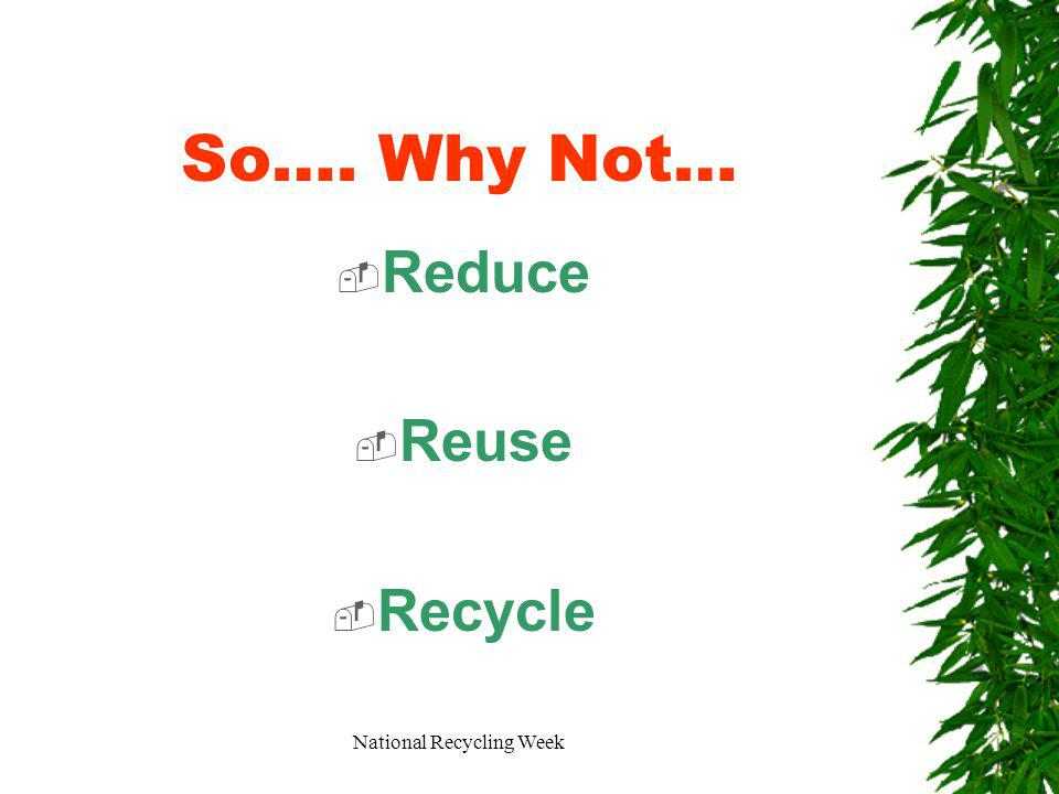 National Recycling Week So…. Why Not… Reduce Reuse Recycle