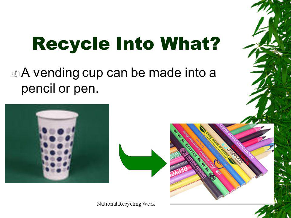 National Recycling Week Recycle Into What A vending cup can be made into a pencil or pen.