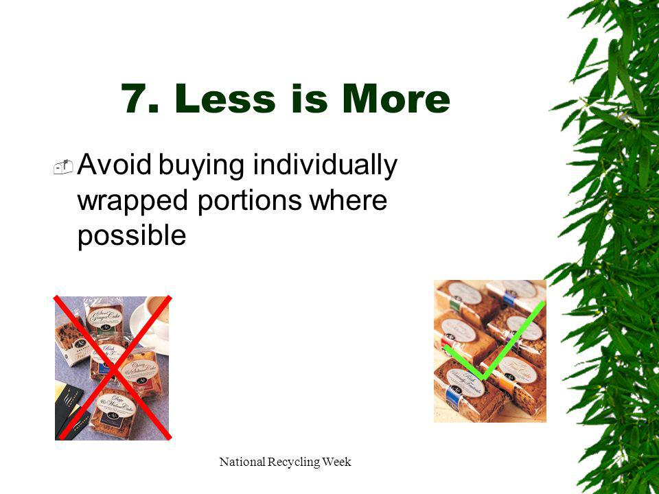 National Recycling Week 7. Less is More Avoid buying individually wrapped portions where possible
